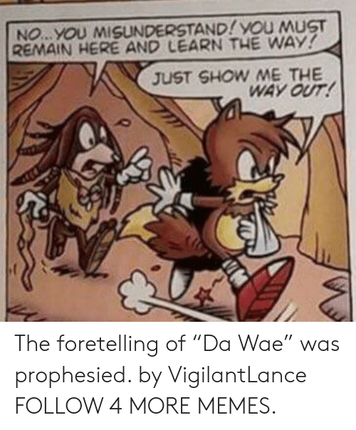 "wae: NO...YOU MISUNDERSTAND! YOU MUST  REMAIN HERE AND LEARN THE WAY!  JUST SHOW ME THE  WAY OUT! The foretelling of ""Da Wae"" was prophesied. by VigilantLance FOLLOW 4 MORE MEMES."