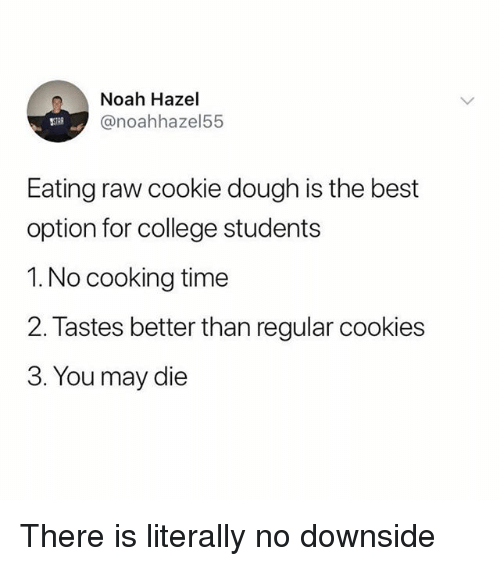 College, Cookies, and Funny: Noah Hazel  @noahhazel55  Eating raw cookie dough is the best  option for college students  1. No cooking time  2. Tastes better than regular cookies  3. You may die There is literally no downside