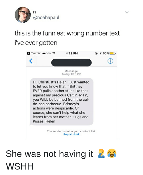 Ooo ~: @noahapaul  this is the funniest wrong number text  i've ever gotten  Twitter ..ooo令  4:29 PM  @イ66% D  iMessage  Today 4:28 PM  Hi, Christi. It's Helen. I just wanted  to let you know that if Brittney  EVER pulls another stunt like that  against my precious Caitlin again,  you WILL be banned from the cul-  de-sac barbecue. Brittney's  actions were despicable. Of  course, she can't help what she  learns from her mother. Hugs and  Kisses, Helen  The sender is not in your contact list.  Report Junk She was not having it 🤦‍♂️😂 WSHH