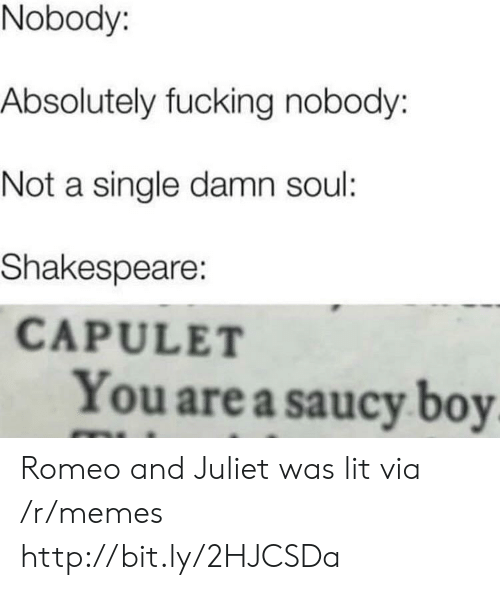 Saucy: Nobody:  Absolutely fucking nobody:  Not a single damn soul:  Shakespeare:  CAPULET  You are a saucy boy Romeo and Juliet was lit via /r/memes http://bit.ly/2HJCSDa