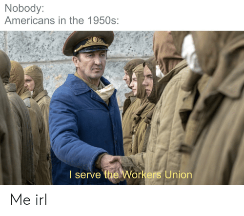 Irl, Me IRL, and Union: Nobody:  Americans in the 1950s:  I serve the Workers Union Me irl
