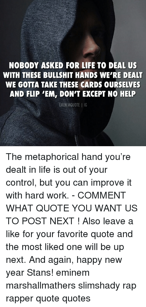 Stans: NOBODY ASKED FOR LIFE TO DEAL US  WITH THESE BULLSHIT HANDS WE'RE DEALT  WE GOTTA TAKE THESE CARDS OURSELVES  AND FLIP 'EM, DON'T EXCEPT NO HELP  EMINEMQUOTEG The metaphorical hand you're dealt in life is out of your control, but you can improve it with hard work. - COMMENT WHAT QUOTE YOU WANT US TO POST NEXT ! Also leave a like for your favorite quote and the most liked one will be up next. And again, happy new year Stans! eminem marshallmathers slimshady rap rapper quote quotes