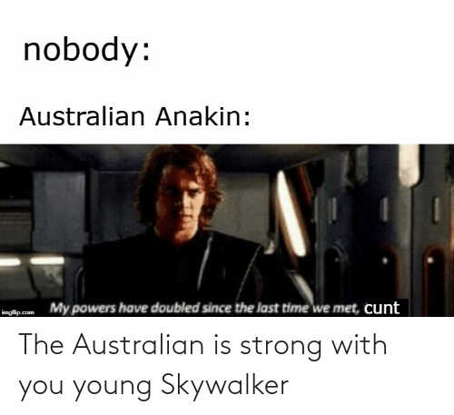 last time: nobody:  Australian Anakin:  My powers have doubled since the last time we met, cunt  imgflip.com The Australian is strong with you young Skywalker