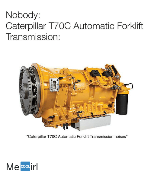Irl, Caterpillar, and Transmission: Nobody:  Caterpillar T70C Automatic Forklift  Transmission:  *Caterpillar T70C Automatic Forklift Transmission noises*
