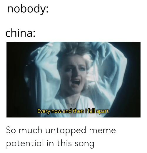 fall apart: nobody:  china:  Every nowand then I fall apart So much untapped meme potential in this song