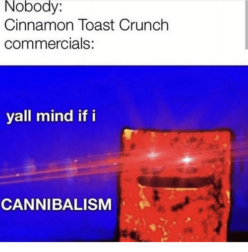 Crunch: Nobody:  Cinnamon Toast Crunch  commercials:  yall mind if i  CANNIBALISM
