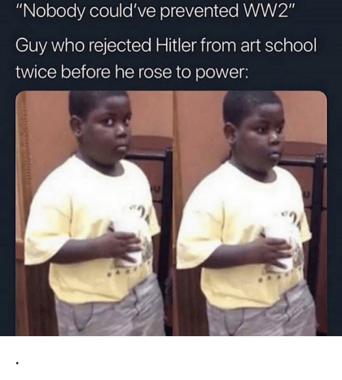 "ww2: ""Nobody could've prevented WW2""  Guy who rejected Hitler from art school  twice before he rose to power:  uysiviemes ."