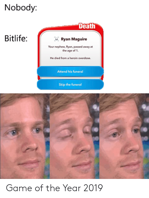 Maguire: Nobody:  Death  Bitlife:  Ryan Maguire  Your nephew, Ryan, passed away at  the age of 1.  He died from a heroin overdose  Attend his funeral  Skip the funeral Game of the Year 2019