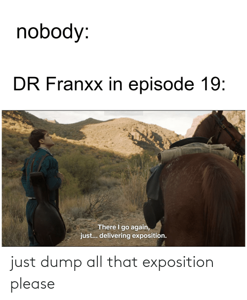 exposition: nobody:  DR Franxx in episode 19:  screen  There I go again,  just... delivering exposition. just dump all that exposition please