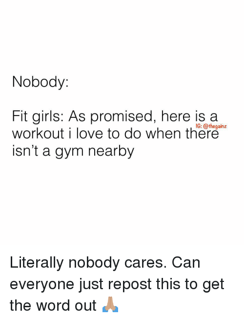 Girls, Gym, and Love: Nobody:  Fit girls: As promised, here is a  workout i love to do when there  isn't a gym nearby  IG: @thegainz Literally nobody cares. Can everyone just repost this to get the word out 🙏🏽