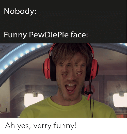 Verry Funny: Nobody:  Funny PewDie Pie face: Ah yes, verry funny!