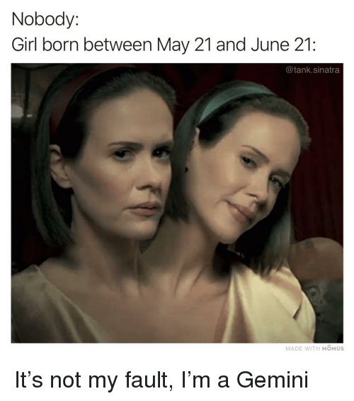Funny, Gemini, and Girl: Nobody:  Girl born between May 21 and June 21:  @tank.sinatra  MADE WITH MOMUS It's not my fault, I'm a Gemini