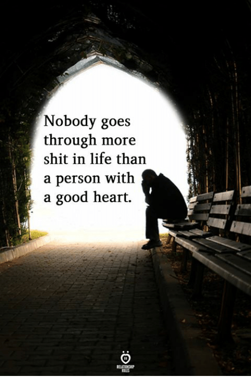 Life, Shit, and Good: Nobody goes  through more  shit in life than  a person with  a good heart.  RELATIONGHIP  RULES