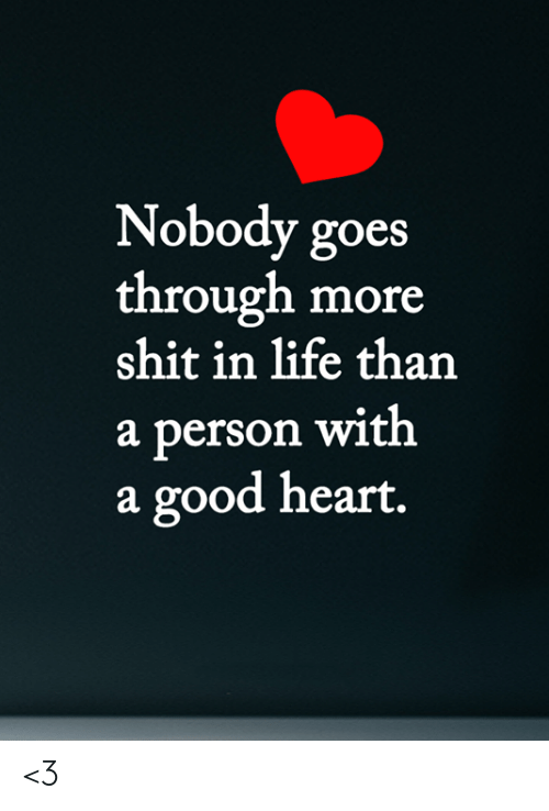 Life, Memes, and Shit: Nobody goes  through more  shit in life than  a person with  a good heart. <3