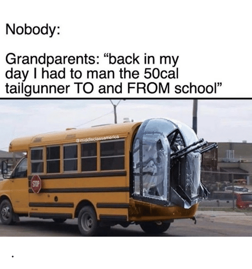 "Grandparents: Nobody:  Grandparents: ""back in my  day I had to man the 50cal  tailgunner TO and FROM school""  @middleclassamerica  STOP ."