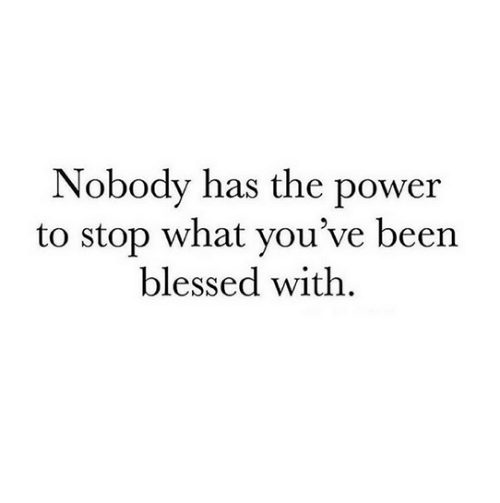 Blessed, Power, and What: Nobody has the power  to stop what vou've beern  blessed with.