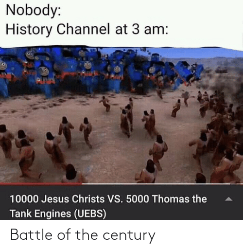 thomas: Nobody:  History Channel at 3 am:  da  PUNN  10000 Jesus Christs VS. 5000 Thomas the  Tank Engines (UEBS) Battle of the century