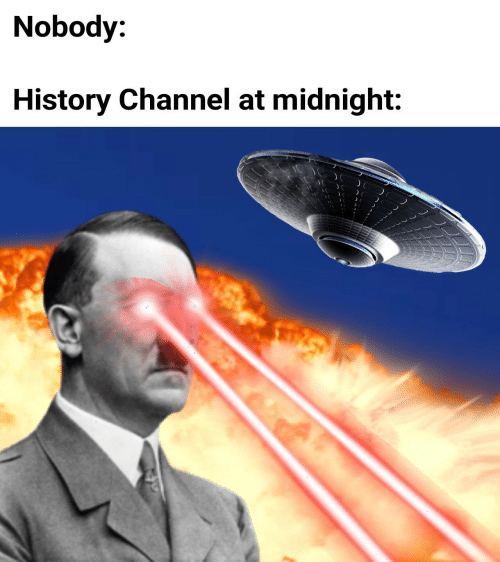 at midnight: Nobody:  History Channel at midnight: