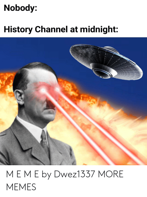 Dank, Memes, and Target: Nobody:  History Channel at midnight: M E M E by Dwez1337 MORE MEMES
