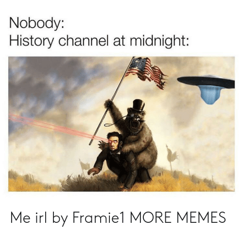 Dank, Memes, and Target: Nobody:  History channel at midnight: Me irl by Framie1 MORE MEMES