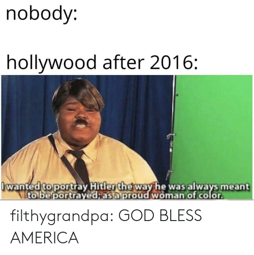 America, God, and Tumblr: nobody:  hollywood after 2016:  wanted to portray Hitler the way he was always meant  to be portrayed;as a proud woman of color filthygrandpa:  GOD BLESS AMERICA