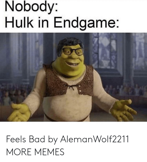Feels Bad: Nobody:  Hulk in Endgame: Feels Bad by AlemanWolf2211 MORE MEMES