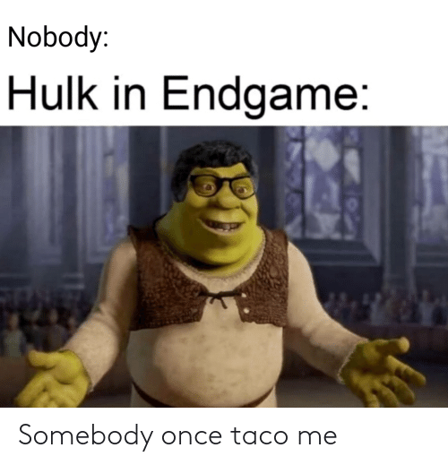 once: Nobody:  Hulk in Endgame: Somebody once taco me
