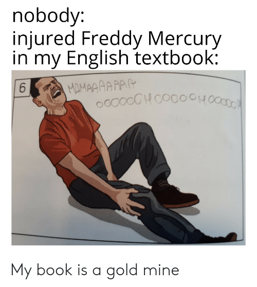 Book, Mercury, and English: nobody:  injured Freddy Mercury  in my English textbook:  MAMAAAAPAR  ccocCHcocoOH  6 My book is a gold mine