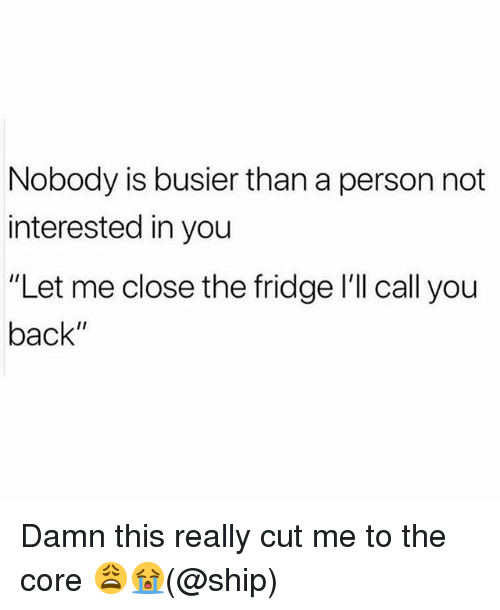 """Memes, The Core, and Back: Nobody is busier than a person not  interested in you  """"Let me close the fridge l'll call you  back"""" Damn this really cut me to the core 😩😭(@ship)"""