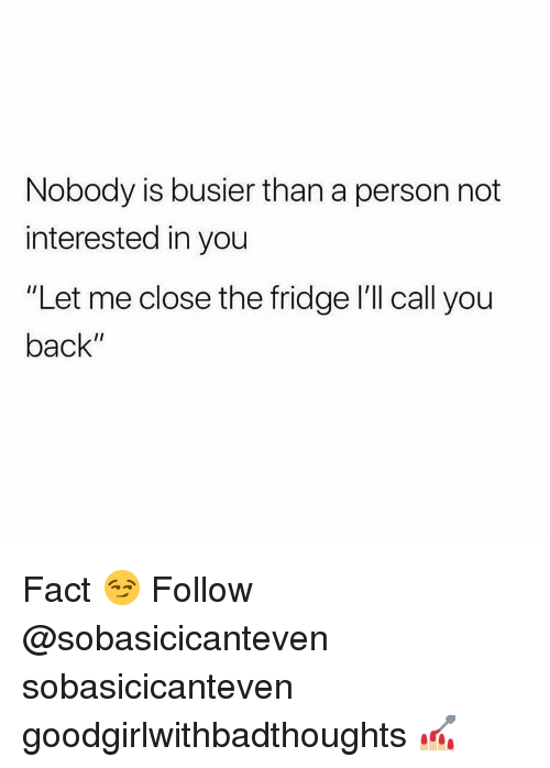 """Memes, Back, and 🤖: Nobody is busier than a person not  interested in you  """"Let me close the fridge I'll call you  back"""" Fact 😏 Follow @sobasicicanteven sobasicicanteven goodgirlwithbadthoughts 💅🏼"""