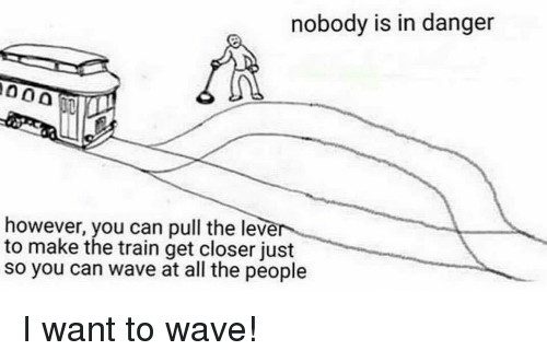 Train, All The, and Can: nobody is in danger  however, you can pull the lever  to make the train get closer just  so you can wave at all the people <p>I want to wave!</p>