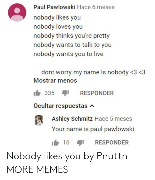 nobody: Nobody likes you by Pnuttn MORE MEMES