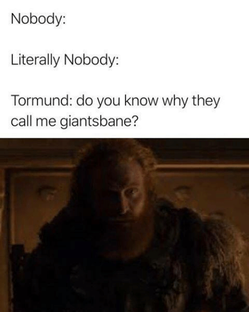 They Call Me: Nobody:  Literally Nobody:  Tormund: do you know why they  call me giantsbane?