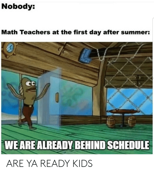 Schedule: Nobody:  Math Teachers at the first day after summer:  CD  WE ARE ALREADY BEHIND SCHEDULE ARE YA READY KIDS