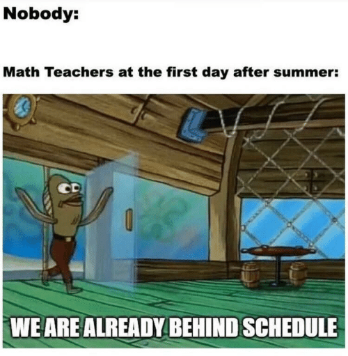 Schedule: Nobody:  Math Teachers at the first day after summer:  WE ARE ALREADY BEHIND SCHEDULE