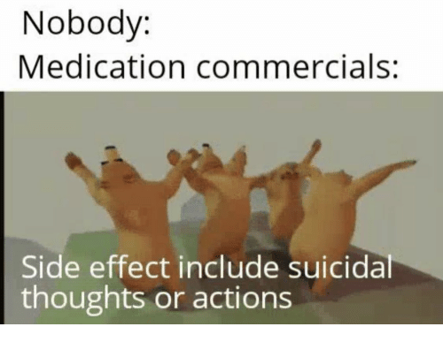 Suicidal Thoughts, Side, and Suicidal: Nobody:  Medication commercials:  Side effect include suicidal  thoughts or actions