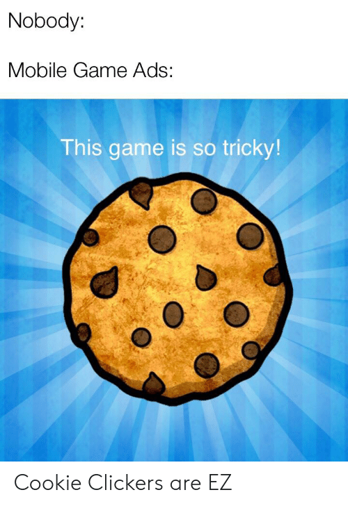 clickers: Nobody:  Mobile Game Ads:  This game is so tricky! Cookie Clickers are EZ