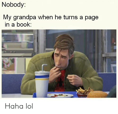 Lol, Grandpa, and Book: Nobody:  My grandpa when he turns a page  in a book: Haha lol