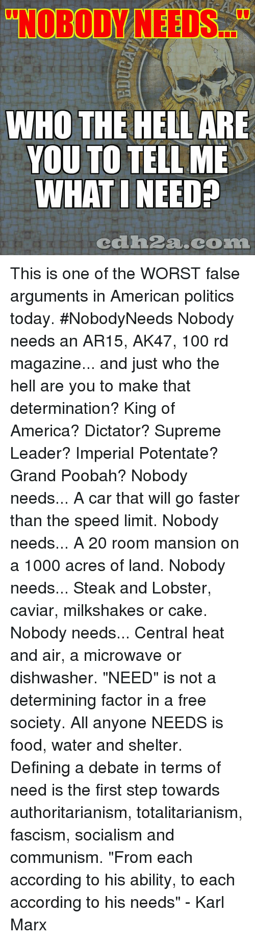 """America, Anaconda, and Food: """"NOBODY NEEDS.  WHO THE HELL ARE  YOU TO TELL ME  WHAT I NEED  cdh2a.com This is one of the WORST false arguments in American politics today. #NobodyNeeds Nobody needs an AR15, AK47, 100 rd magazine... and just who the hell are you to make that determination? King of America? Dictator? Supreme Leader? Imperial Potentate? Grand Poobah?  Nobody needs... A car that will go faster than the speed limit. Nobody needs... A 20 room mansion on a 1000 acres of land. Nobody needs... Steak and Lobster, caviar, milkshakes or cake. Nobody needs... Central heat and air, a microwave or dishwasher.  """"NEED"""" is not a determining factor in a free society. All anyone NEEDS is food, water and shelter. Defining a debate in terms of need is the first step towards authoritarianism, totalitarianism, fascism, socialism and communism.  """"From each according to his ability, to each according to his needs"""" - Karl Marx"""