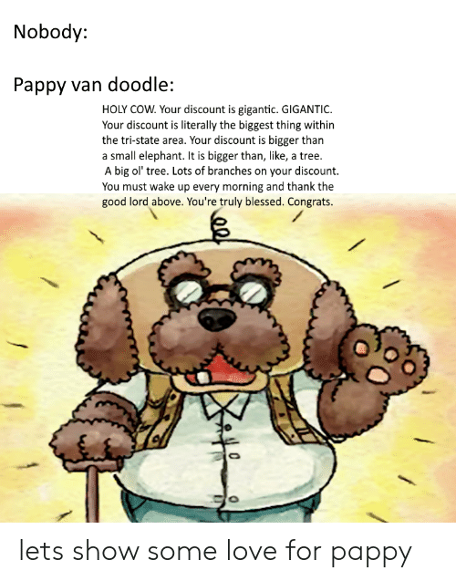Blessed, Love, and Doodle: Nobody:  Pappy van doodle:  HOLY COW. Your discount is gigantic. GIGANTIC  Your discount is literally the biggest thing within  the tri-state area. Your discount is bigger than  a small elephant. It is bigger than, like, a tree.  A big ol' tree. Lots of branches on your discount.  You must wake up every morning and thank the  good lord above. You're truly blessed. Congrats.  o) lets show some love for pappy