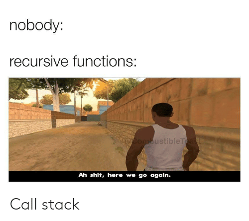Shit, Stack, and Call: nobody:  recursive functions:  ustibleT  Ah shit, here we go again. Call stack
