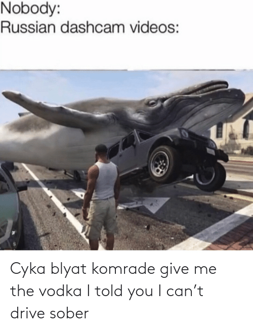 Videos, Drive, and Sober: Nobody:  Russian dashcam videos: Cyka blyat komrade give me the vodka I told you I can't drive sober