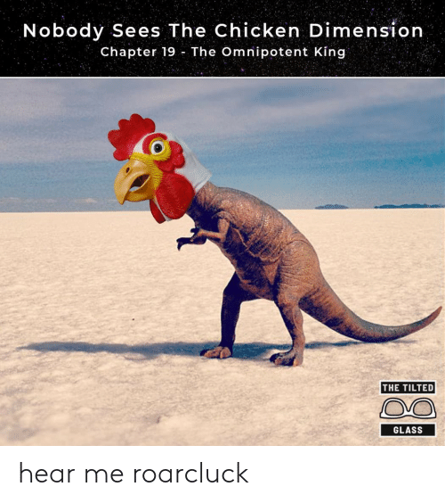 Chicken, Glass, and King: Nobody Sees The Chicken Dimension  Chapter 19 The Omnipotent King  THE TILTED  GLASS hear me roarcluck