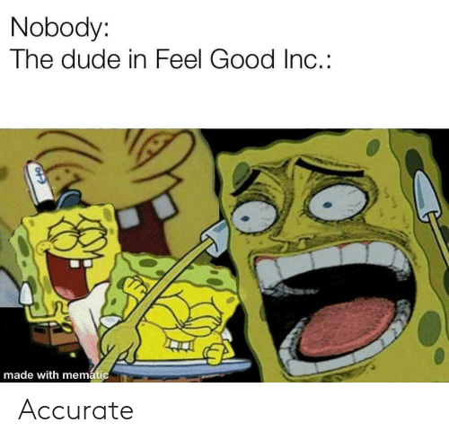 feel good: Nobody:  The dude in Feel Good In.:  made with mematic Accurate