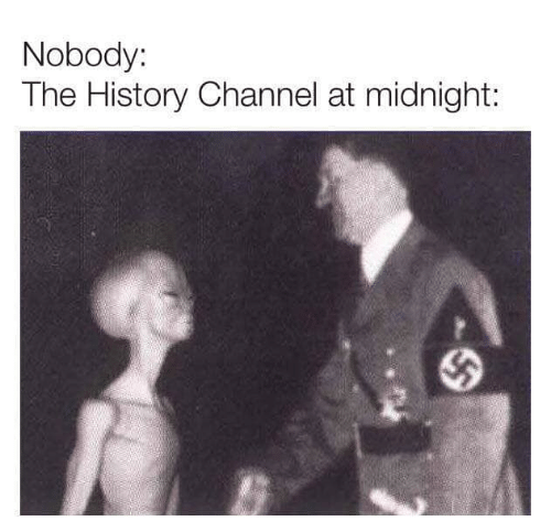 at midnight: Nobody:  The History Channel at midnight: