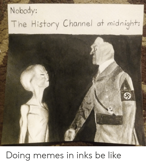 at midnight: Nobody:  The History Channel at midnight: Doing memes in inks be like