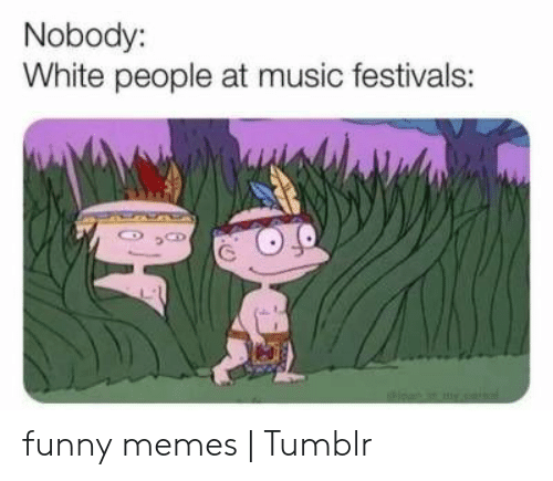 Funny Memes Tumblr: Nobody:  White people at music festivals: funny memes | Tumblr