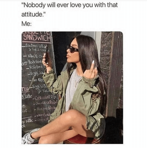 """ato: """"Nobody will ever love you with that  attitude.""""  Me:  SANDWICH  ato  -Reasted  l  altte  -crissant0%.  y Milk -chicest  Chsco"""