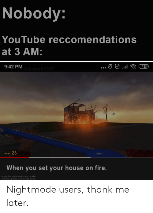 Fire, youtube.com, and House: Nobody:  YouTube reccomendations  at 3 AM:  9:42 PM  42  G ameX1 337  26  HEALTH  When you set your house on fire.  made for nightmode users who  always upvote and never post Nightmode users, thank me later.