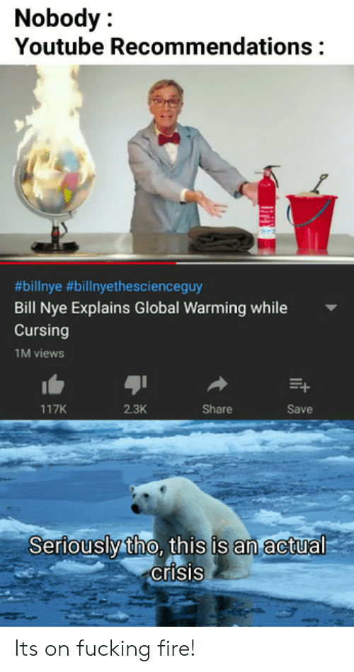 recommendations: Nobody:  Youtube Recommendations  9  #bilinye #billnyethescienceguy  Bill Nye Explains Global Warming while  Cursing  1M views  117K  2.3K  Share  Save  Seriouslytho, this is an actual  crisis Its on fucking fire!